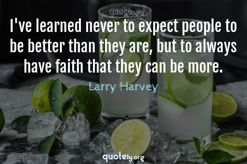 I've learned never to expect people to be better than they are, but to always have faith that they can be more. by Larry Harvey