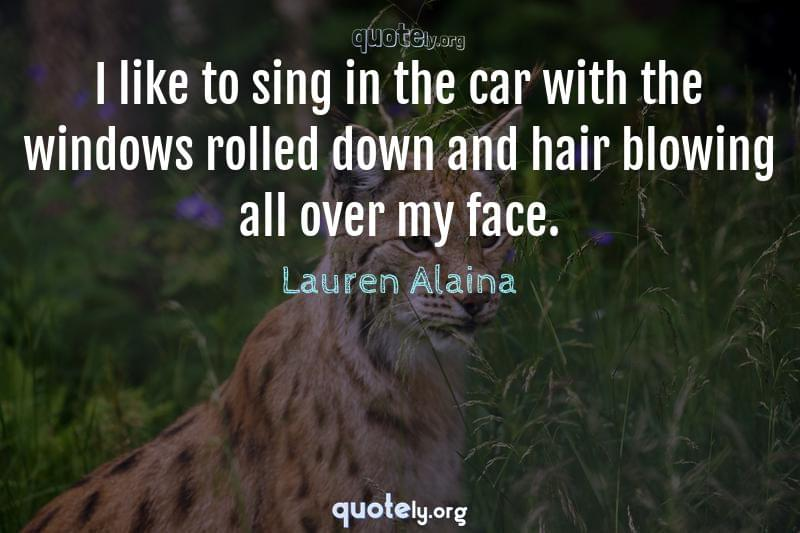 I like to sing in the car with the windows rolled down and hair blowing all over my face. by Lauren Alaina