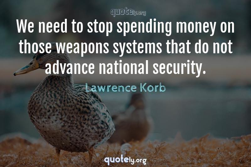 We need to stop spending money on those weapons systems that do not advance national security. by Lawrence Korb