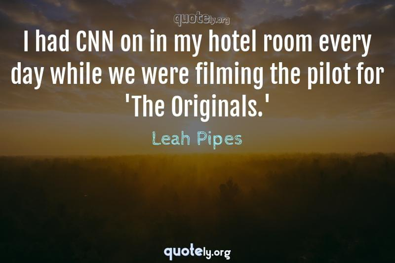 I had CNN on in my hotel room every day while we were filming the pilot for 'The Originals.' by Leah Pipes