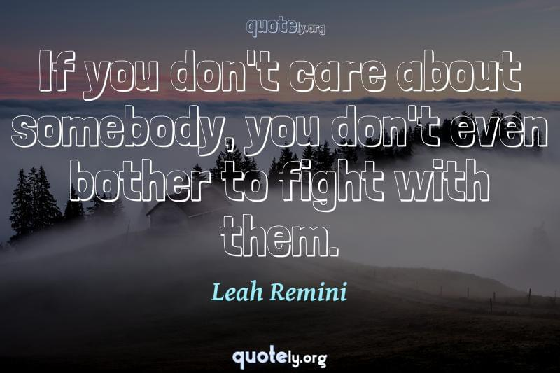 If you don't care about somebody, you don't even bother to fight with them. by Leah Remini