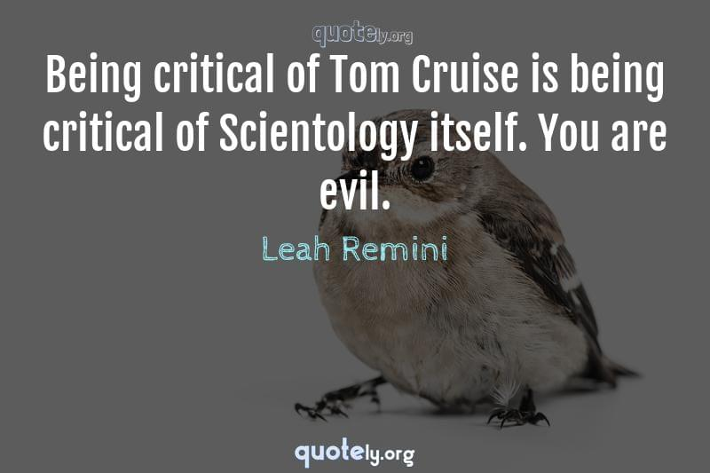 Being critical of Tom Cruise is being critical of Scientology itself. You are evil. by Leah Remini