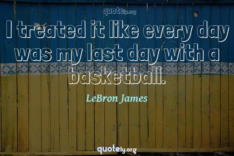 I treated it like every day was my last day with a basketball. by LeBron James