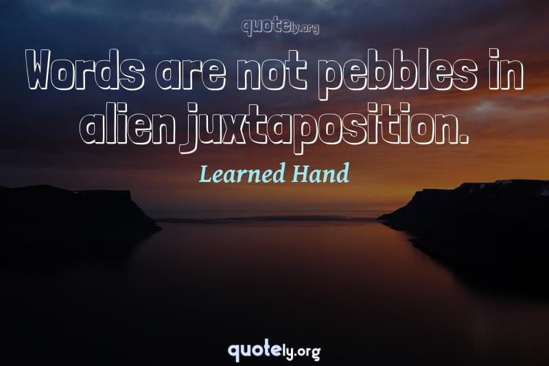 Words are not pebbles in alien juxtaposition. by Learned Hand