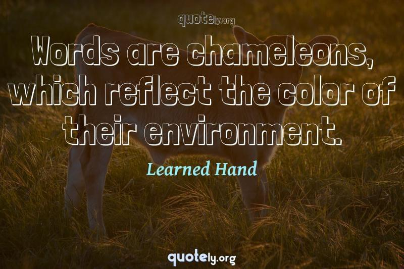 Words are chameleons, which reflect the color of their environment. by Learned Hand
