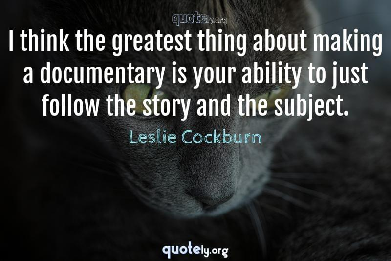 I think the greatest thing about making a documentary is your ability to just follow the story and the subject. by Leslie Cockburn