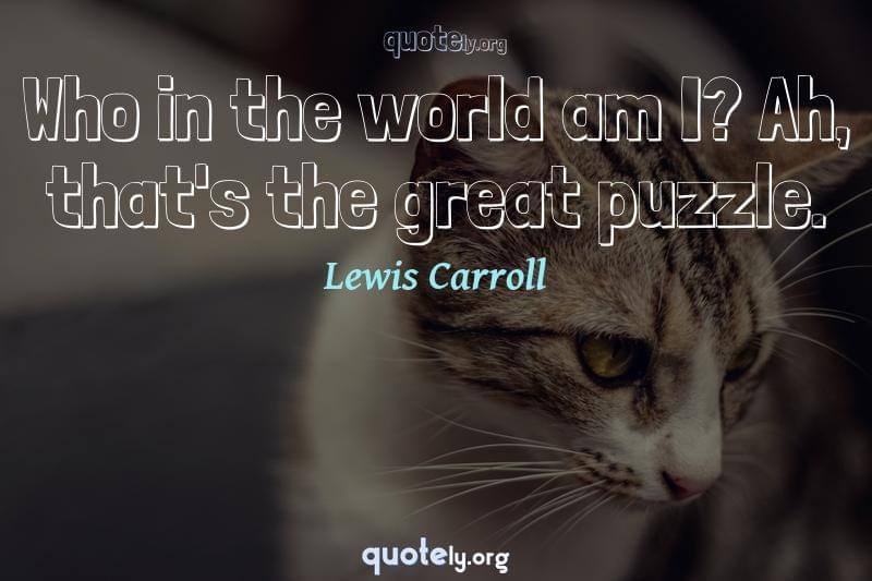 Who in the world am I? Ah, that's the great puzzle. by Lewis Carroll