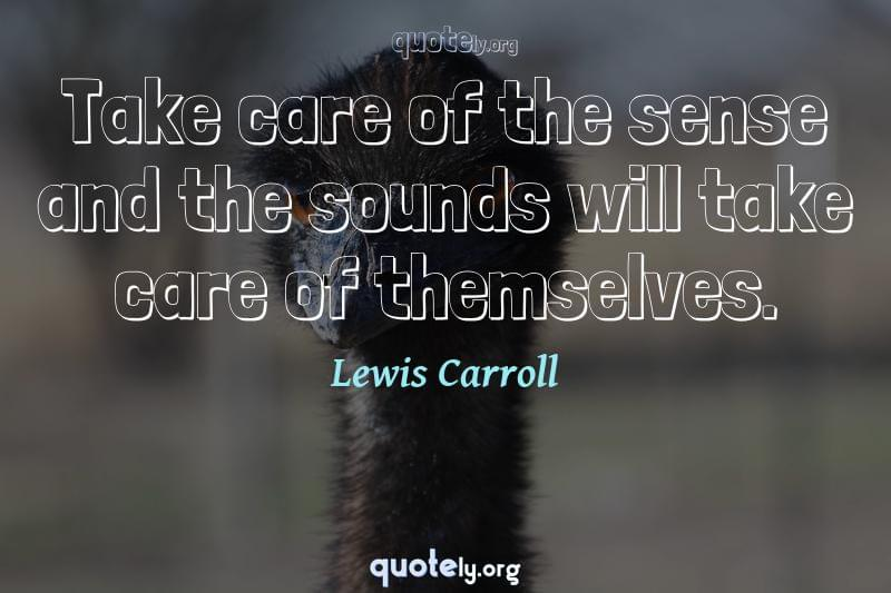 Take care of the sense and the sounds will take care of themselves. by Lewis Carroll