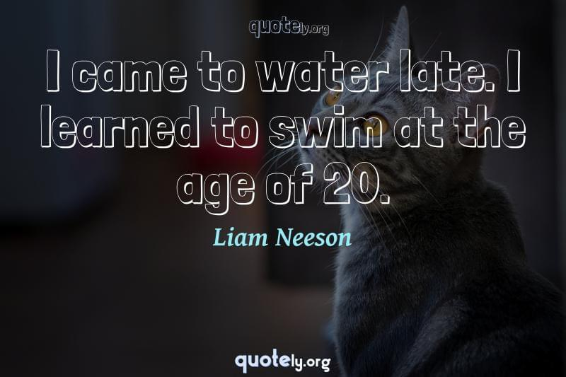 I came to water late. I learned to swim at the age of 20. by Liam Neeson