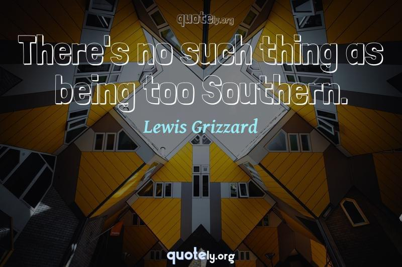There's no such thing as being too Southern. by Lewis Grizzard