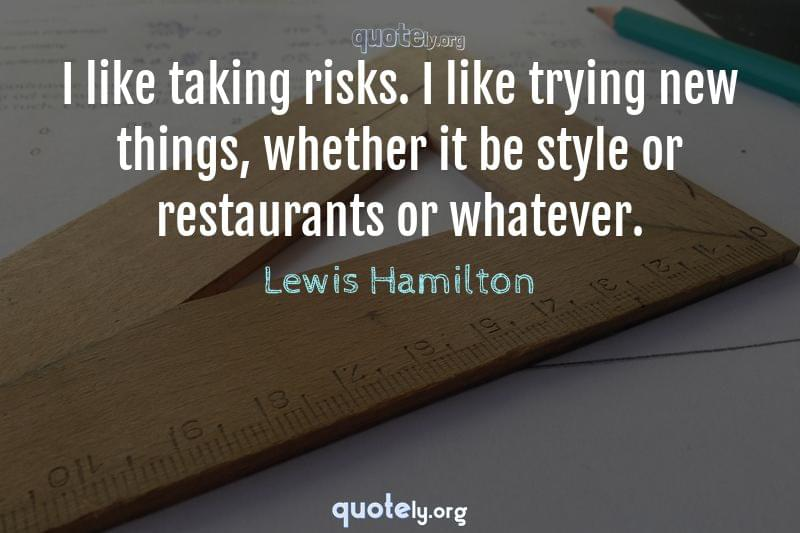 I like taking risks. I like trying new things, whether it be style or restaurants or whatever. by Lewis Hamilton