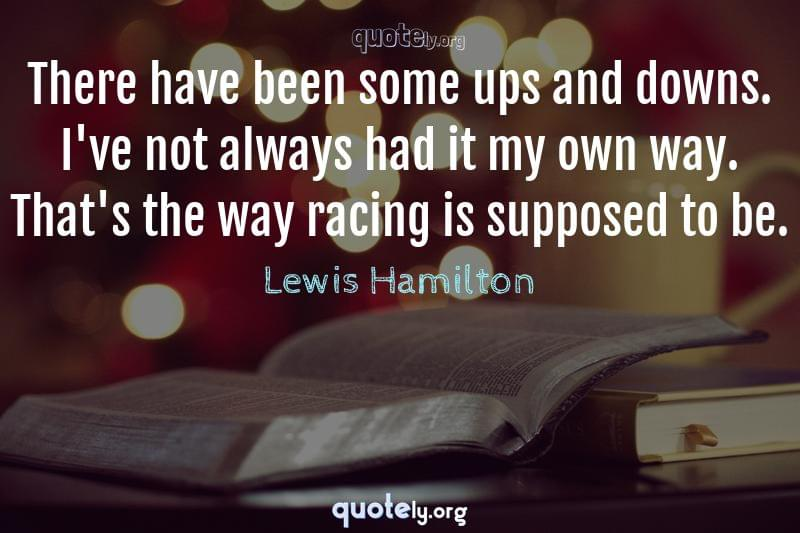 There have been some ups and downs. I've not always had it my own way. That's the way racing is supposed to be. by Lewis Hamilton