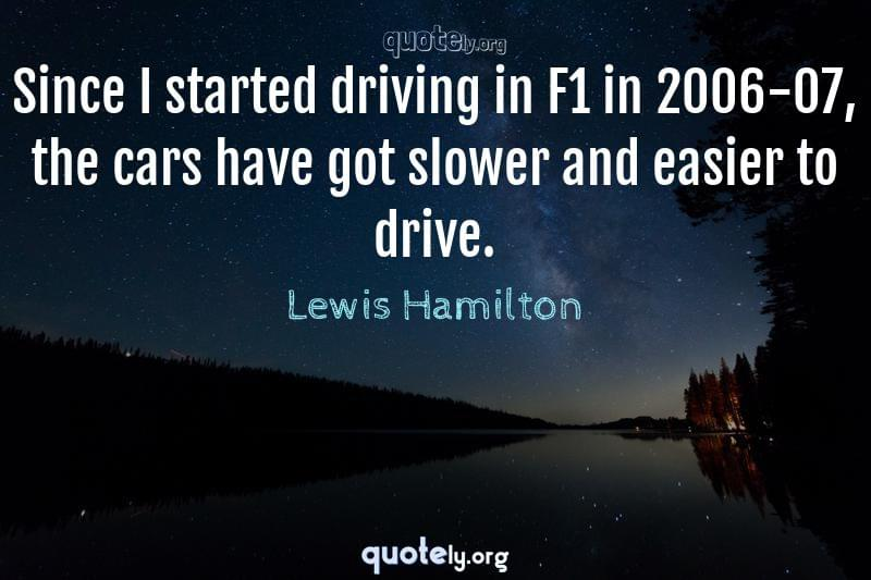 Since I started driving in F1 in 2006-07, the cars have got slower and easier to drive. by Lewis Hamilton