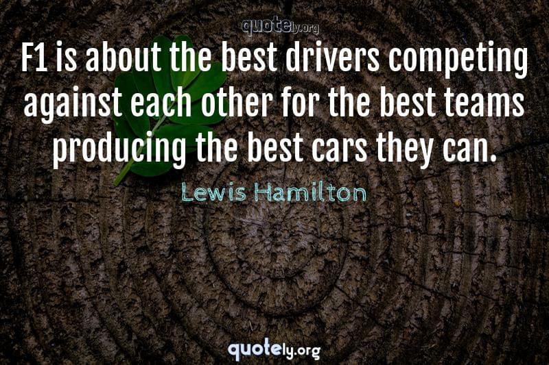 F1 is about the best drivers competing against each other for the best teams producing the best cars they can. by Lewis Hamilton
