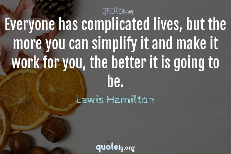 Everyone has complicated lives, but the more you can simplify it and make it work for you, the better it is going to be. by Lewis Hamilton
