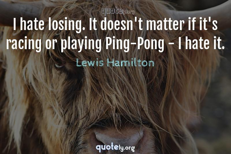 I hate losing. It doesn't matter if it's racing or playing Ping-Pong - I hate it. by Lewis Hamilton