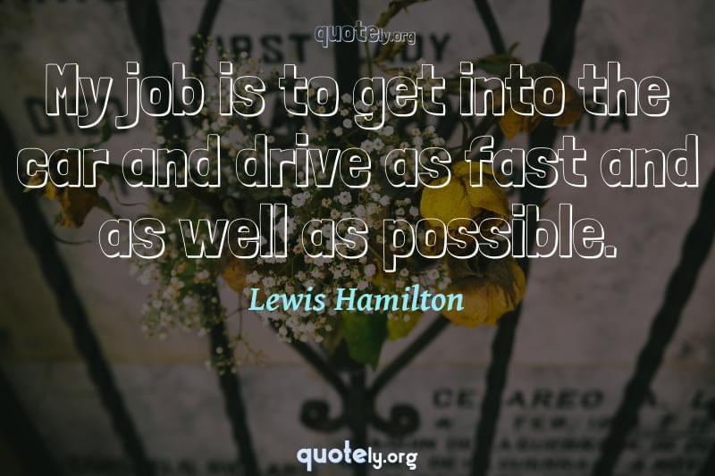 My job is to get into the car and drive as fast and as well as possible. by Lewis Hamilton