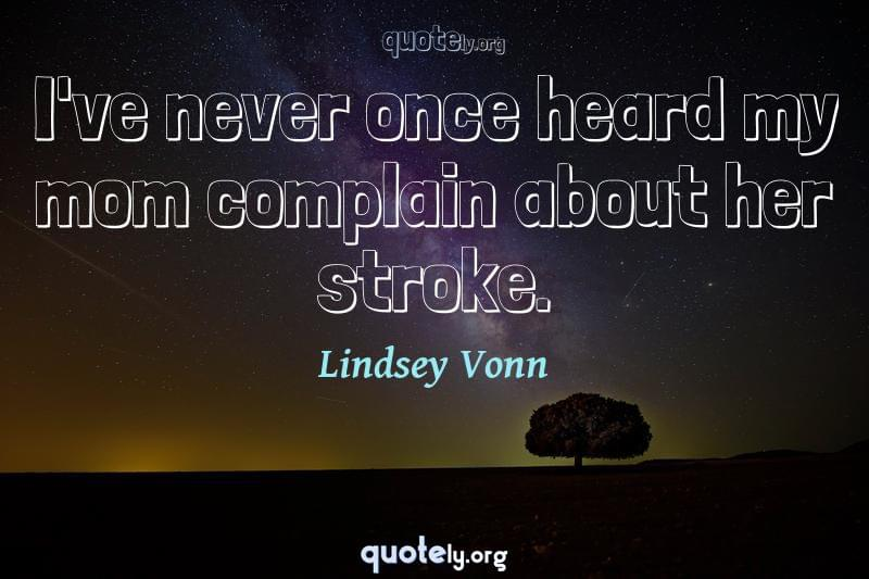 I've never once heard my mom complain about her stroke. by Lindsey Vonn