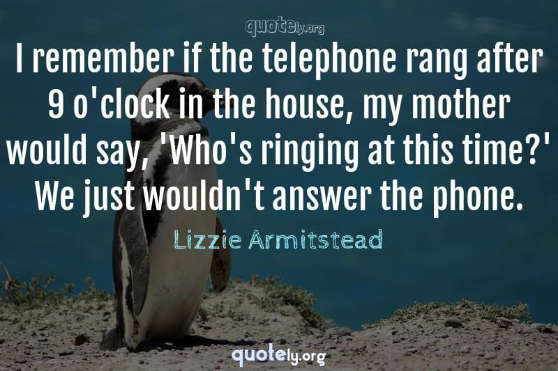 I remember if the telephone rang after 9 o'clock in the house, my mother would say, 'Who's ringing at this time?' We just wouldn't answer the phone. by Lizzie Armitstead