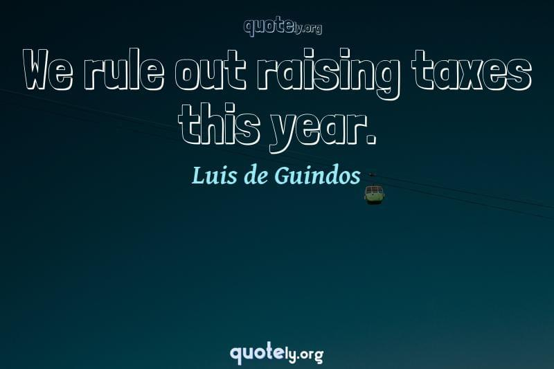 We rule out raising taxes this year. by Luis de Guindos
