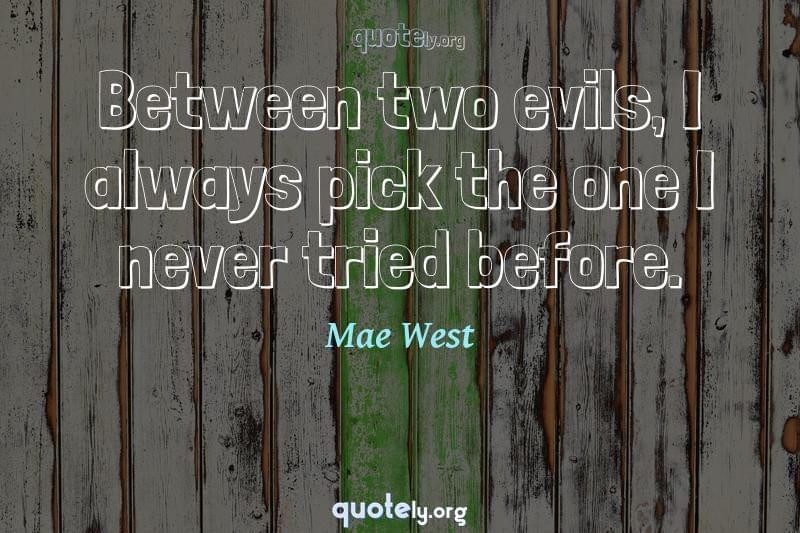 Between two evils, I always pick the one I never tried before. by Mae West