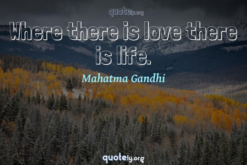 Where there is love there is life. by Mahatma Gandhi