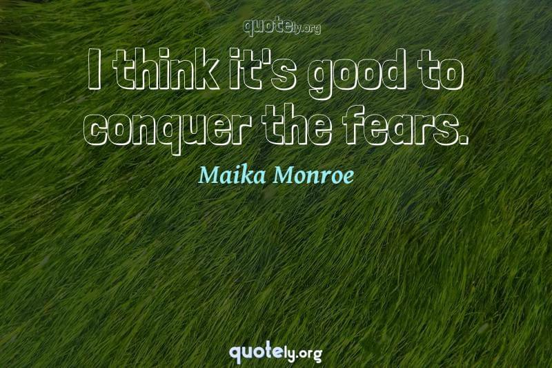 I think it's good to conquer the fears. by Maika Monroe