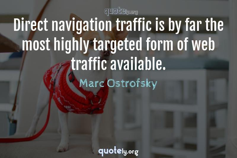 Direct navigation traffic is by far the most highly targeted form of web traffic available. by Marc Ostrofsky