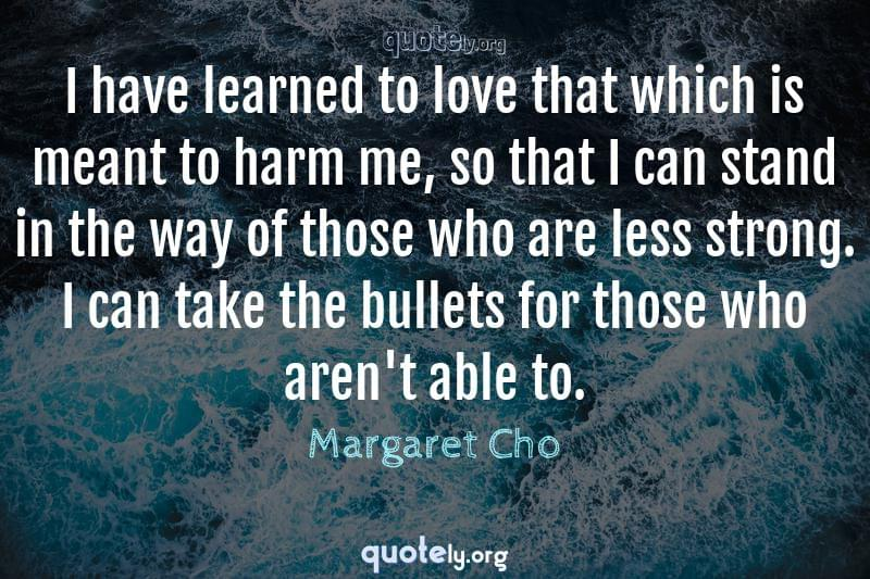 I have learned to love that which is meant to harm me, so that I can stand in the way of those who are less strong. I can take the bullets for those who aren't able to. by Margaret Cho