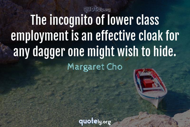 The incognito of lower class employment is an effective cloak for any dagger one might wish to hide. by Margaret Cho