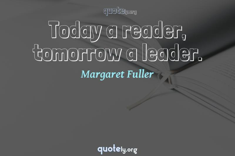Today a reader, tomorrow a leader. by Margaret Fuller