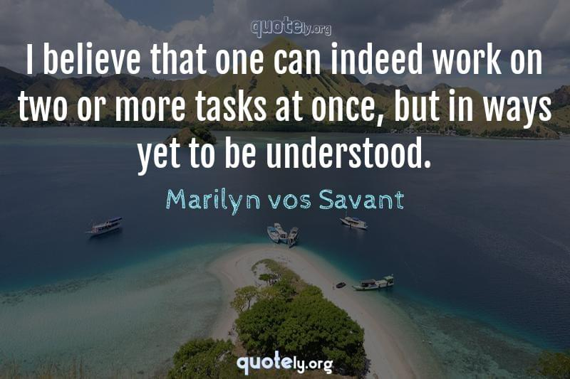 I believe that one can indeed work on two or more tasks at once, but in ways yet to be understood. by Marilyn vos Savant