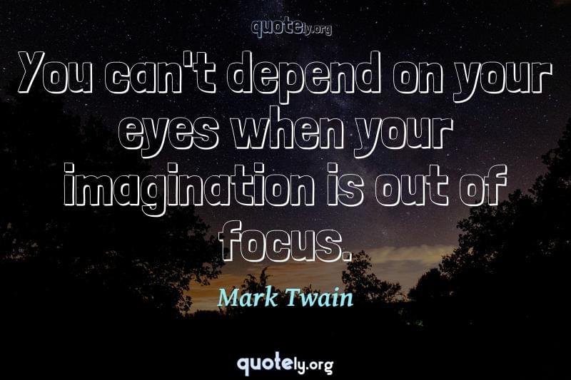 You can't depend on your eyes when your imagination is out of focus. by Mark Twain