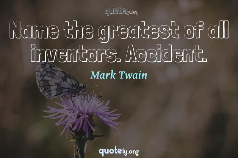Name the greatest of all inventors. Accident. by Mark Twain