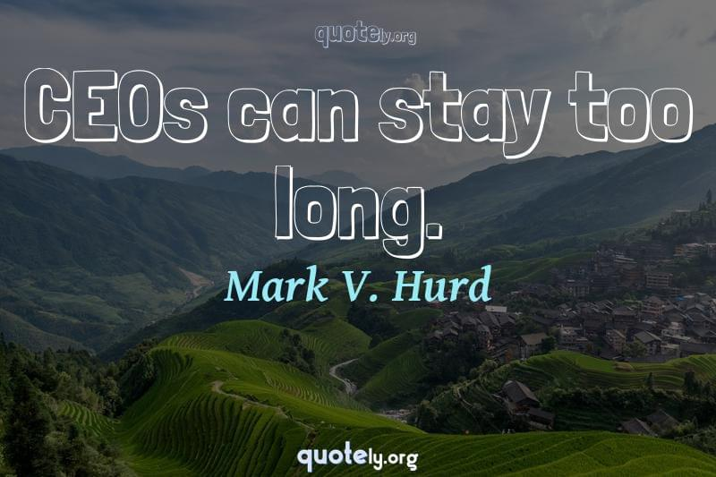 CEOs can stay too long. by Mark V. Hurd