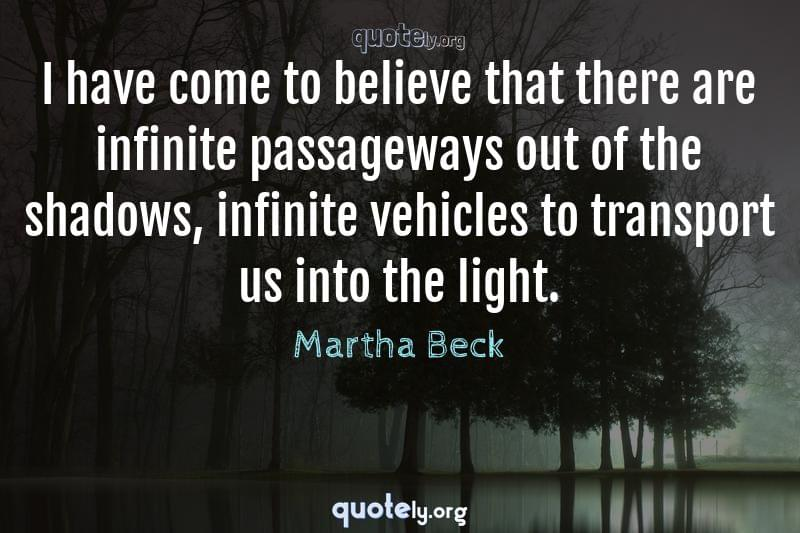 I have come to believe that there are infinite passageways out of the shadows, infinite vehicles to transport us into the light. by Martha Beck