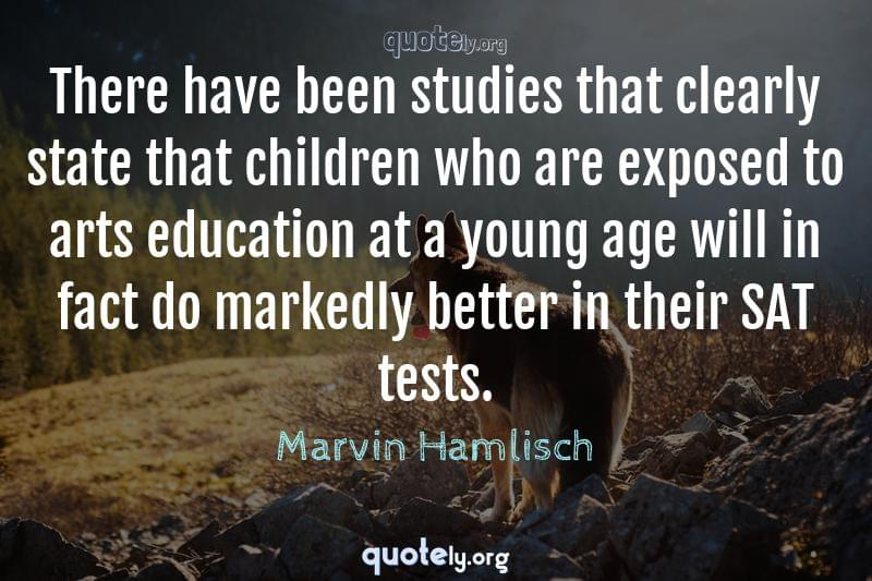 There have been studies that clearly state that children who are exposed to arts education at a young age will in fact do markedly better in their SAT tests. by Marvin Hamlisch