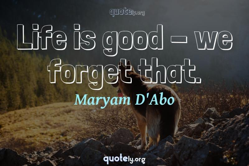Life is good - we forget that. by Maryam D'Abo
