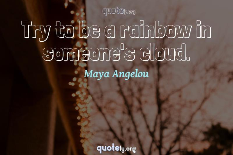Try to be a rainbow in someone's cloud. by Maya Angelou