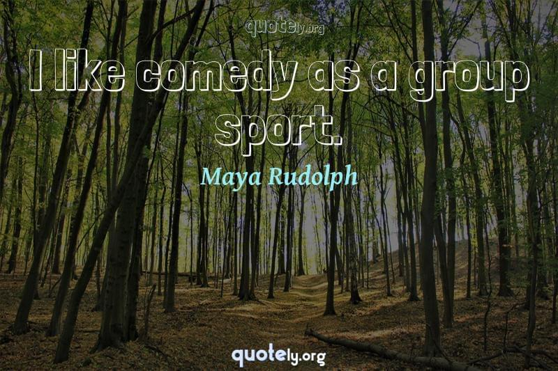 I like comedy as a group sport. by Maya Rudolph