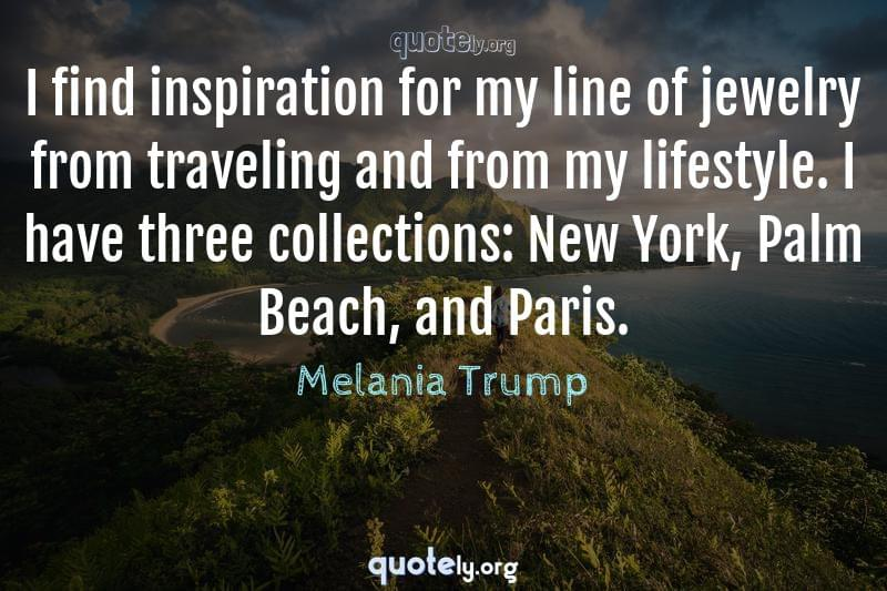 I find inspiration for my line of jewelry from traveling and from my lifestyle. I have three collections: New York, Palm Beach, and Paris. by Melania Trump