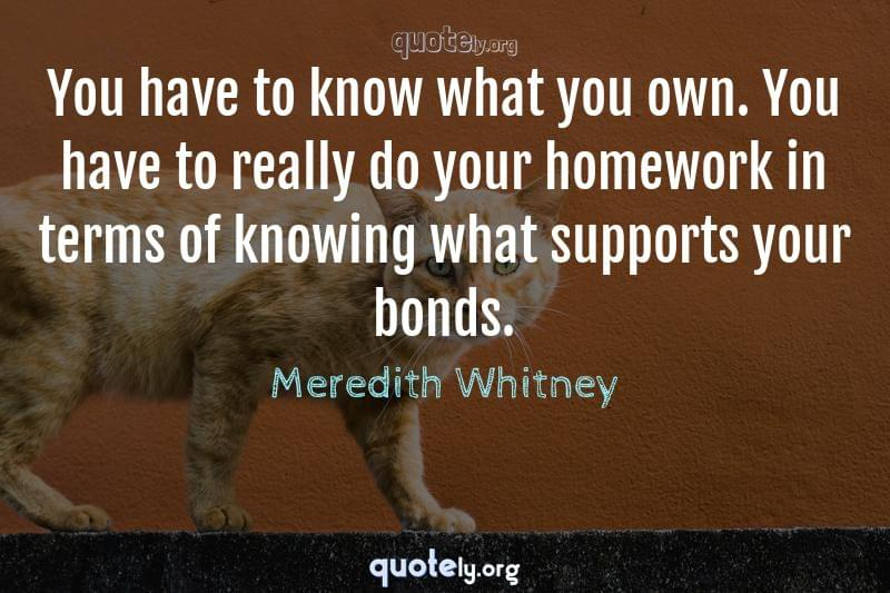 You have to know what you own. You have to really do your homework in terms of knowing what supports your bonds. by Meredith Whitney