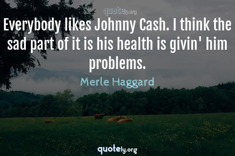 Everybody likes Johnny Cash. I think the sad part of it is his health is givin' him problems. by Merle Haggard