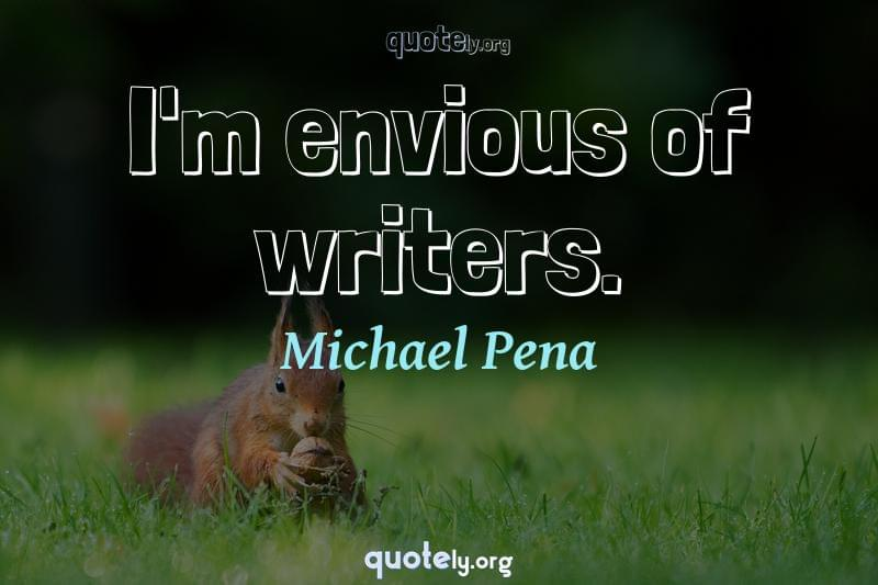 I'm envious of writers. by Michael Pena