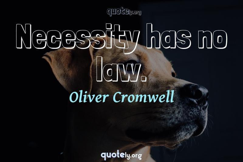 Necessity has no law. by Oliver Cromwell