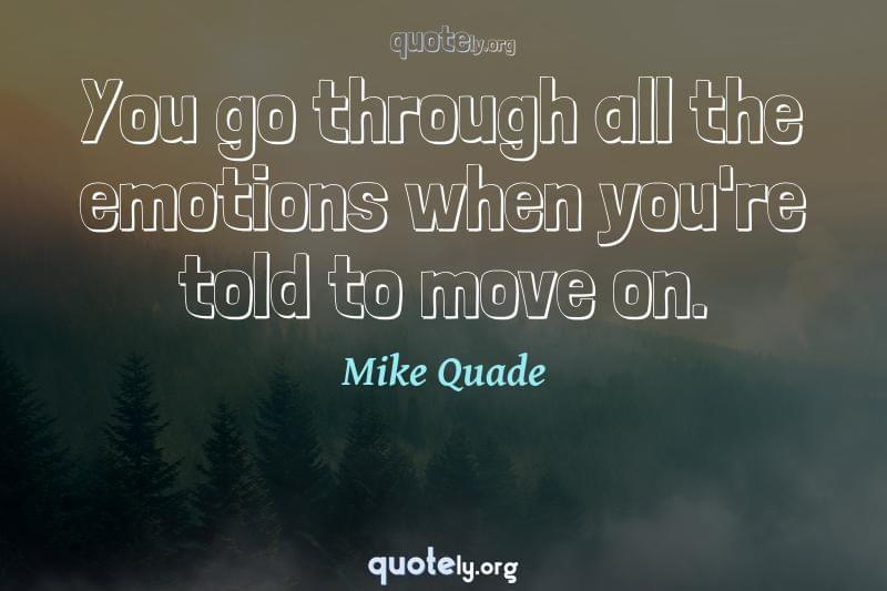 You go through all the emotions when you're told to move on. by Mike Quade
