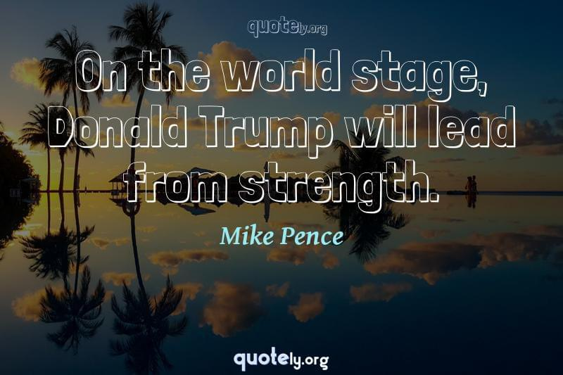 On the world stage, Donald Trump will lead from strength. by Mike Pence