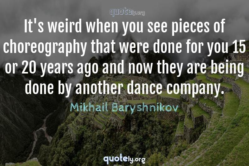 It's weird when you see pieces of choreography that were done for you 15 or 20 years ago and now they are being done by another dance company. by Mikhail Baryshnikov