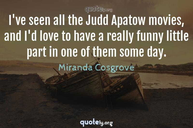 I've seen all the Judd Apatow movies, and I'd love to have a really funny little part in one of them some day. by Miranda Cosgrove