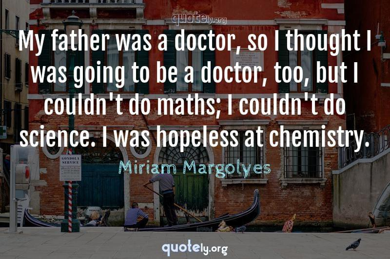 My father was a doctor, so I thought I was going to be a doctor, too, but I couldn't do maths; I couldn't do science. I was hopeless at chemistry. by Miriam Margolyes